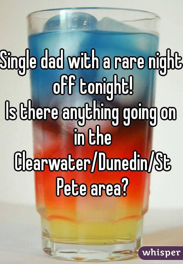 Single dad with a rare night off tonight! Is there anything going on in the Clearwater/Dunedin/St Pete area?