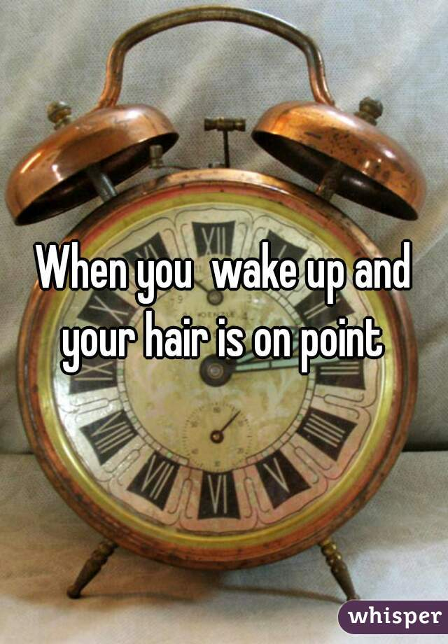 When you  wake up and your hair is on point