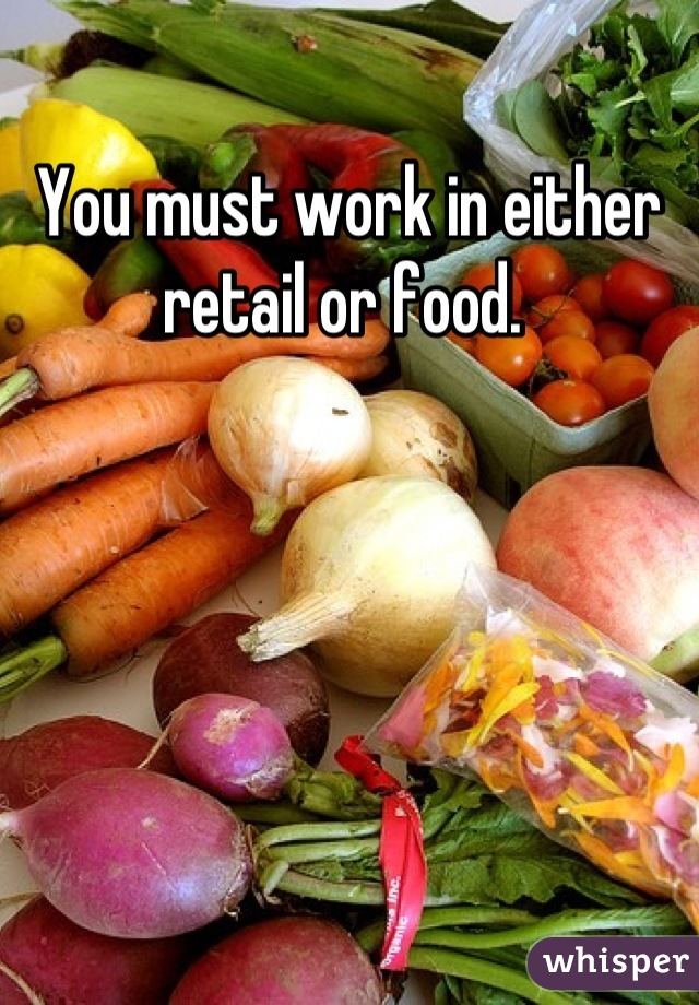 You must work in either retail or food.