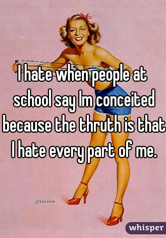 I hate when people at school say Im conceited because the thruth is that I hate every part of me.