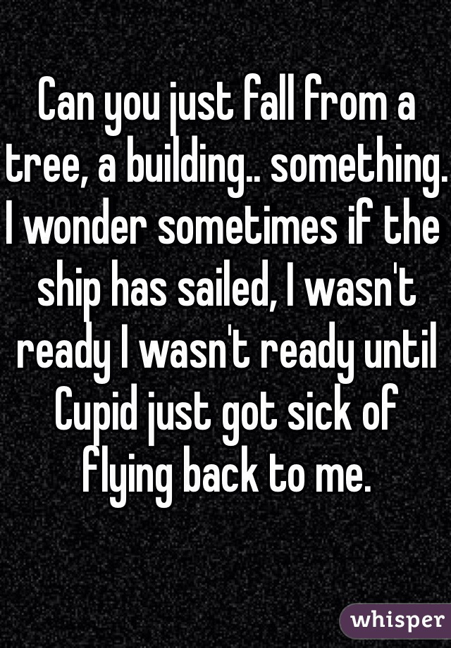 Can you just fall from a tree, a building.. something. I wonder sometimes if the ship has sailed, I wasn't ready I wasn't ready until Cupid just got sick of flying back to me.