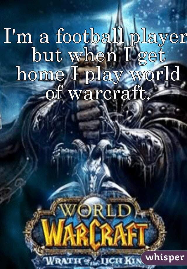 I'm a football player but when I get home I play world of warcraft.