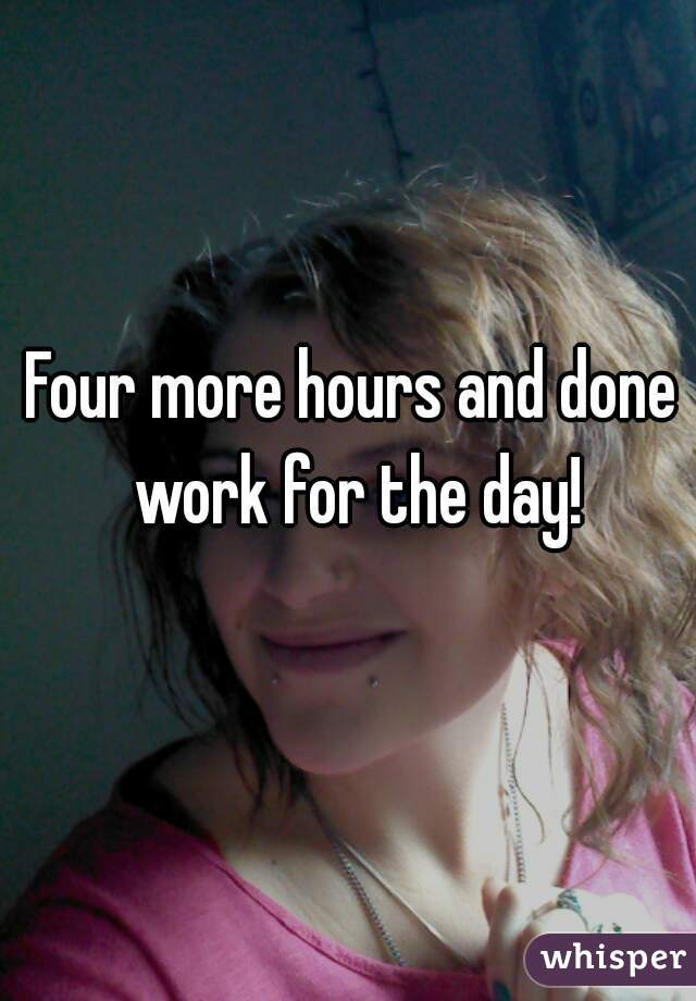 Four more hours and done work for the day!