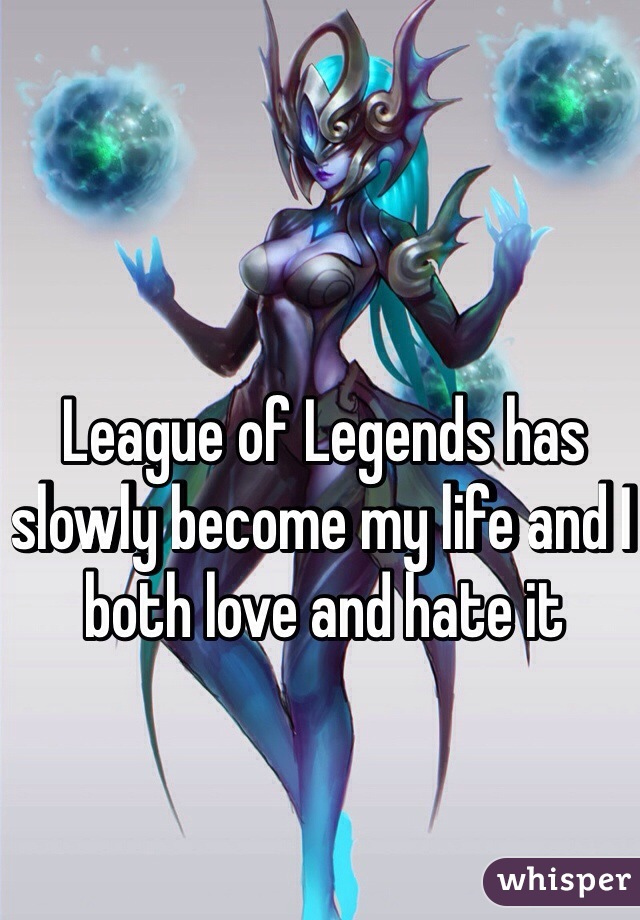 League of Legends has slowly become my life and I both love and hate it