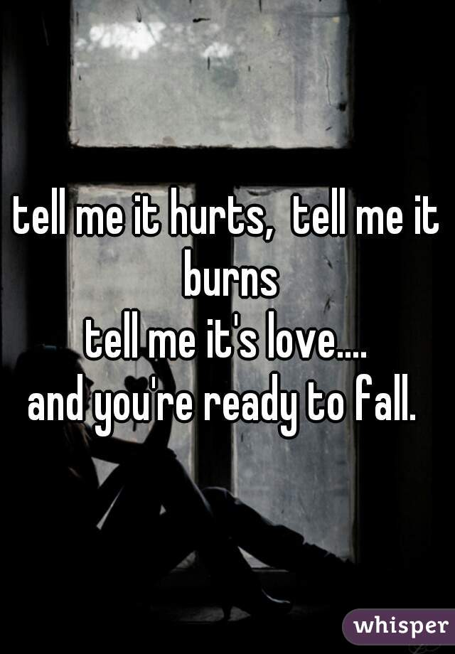 tell me it hurts,  tell me it burns tell me it's love.... and you're ready to fall.