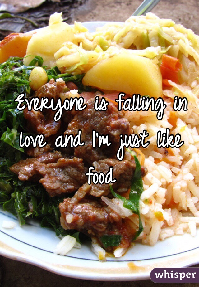 Everyone is falling in love and I'm just like food