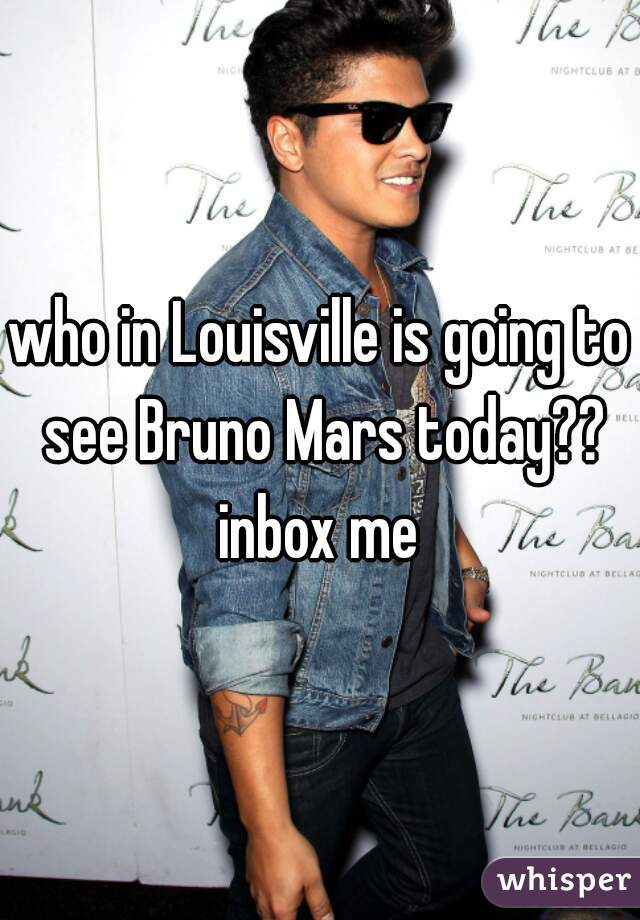 who in Louisville is going to see Bruno Mars today?? inbox me