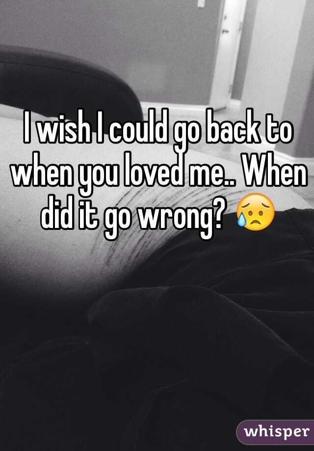 I wish I could go back to when you loved me.. When did it go wrong? 😥