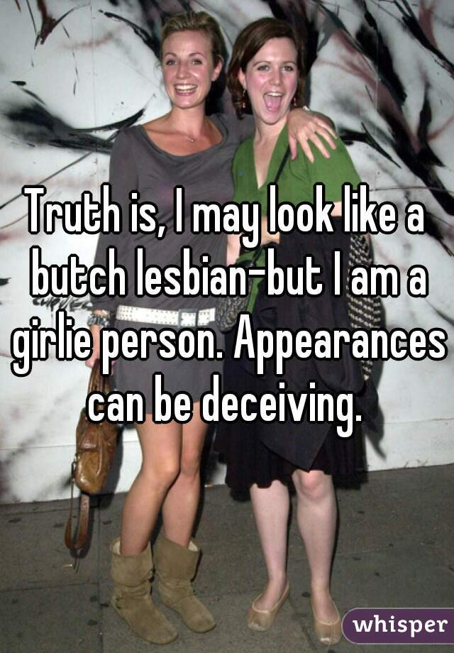 Truth is, I may look like a butch lesbian-but I am a girlie person. Appearances can be deceiving.