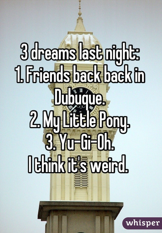 3 dreams last night: 1. Friends back back in Dubuque.  2. My Little Pony.  3. Yu-Gi-Oh.  I think it's weird.