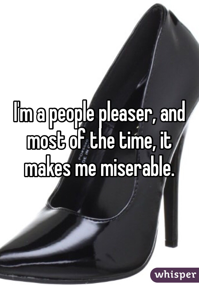 I'm a people pleaser, and most of the time, it makes me miserable.