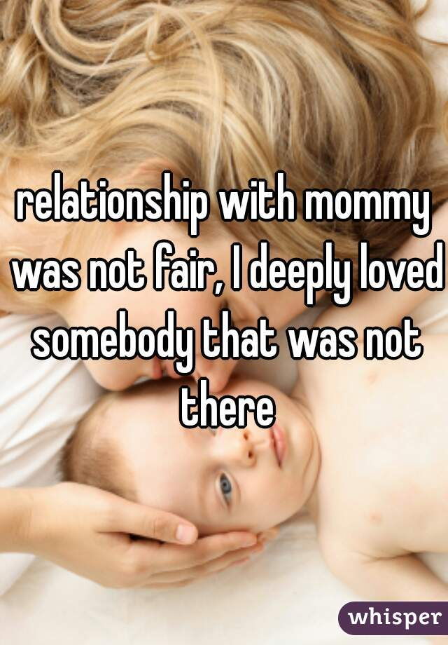 relationship with mommy was not fair, I deeply loved somebody that was not there