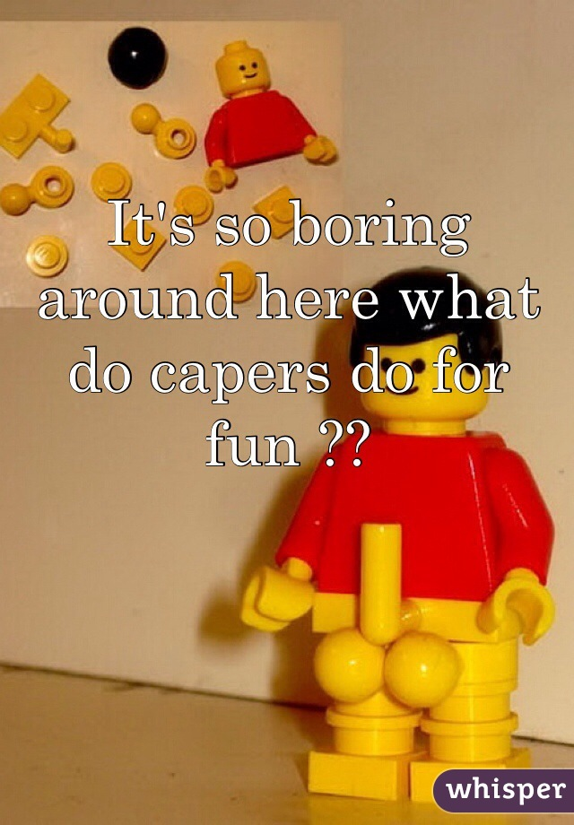 It's so boring around here what do capers do for fun ??