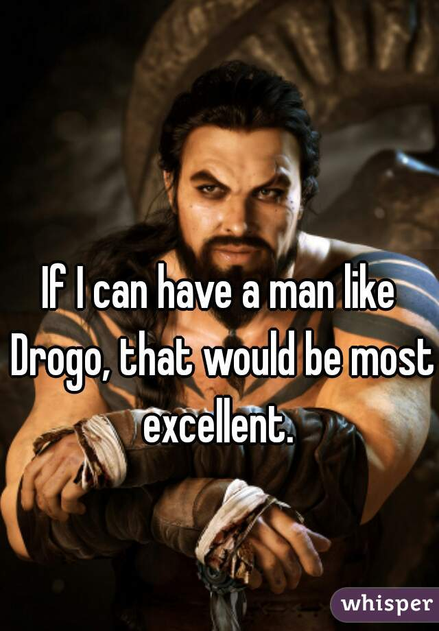 If I can have a man like Drogo, that would be most excellent.