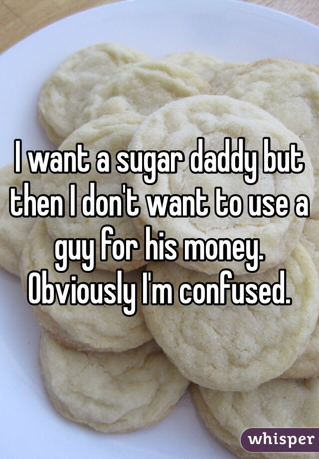 I want a sugar daddy but then I don't want to use a guy for his money. Obviously I'm confused.