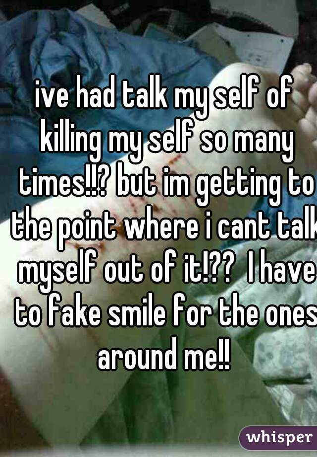 ive had talk my self of killing my self so many times!!? but im getting to the point where i cant talk myself out of it!??  I have to fake smile for the ones around me!!