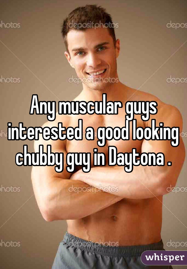 Any muscular guys interested a good looking chubby guy in Daytona .