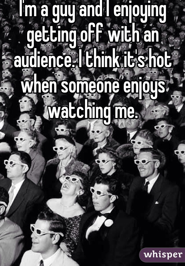 I'm a guy and I enjoying getting off with an audience. I think it's hot when someone enjoys watching me.