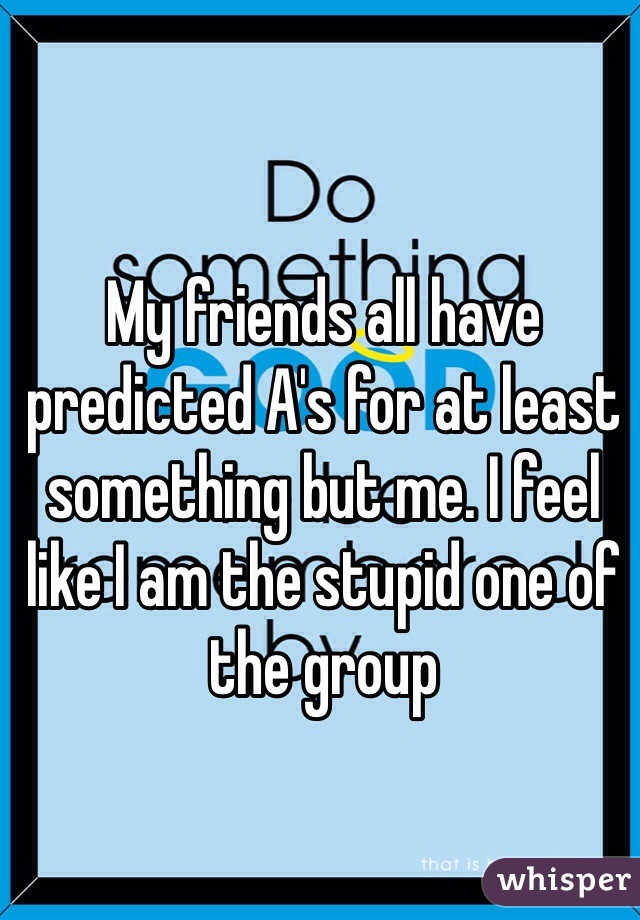 My friends all have predicted A's for at least something but me. I feel like I am the stupid one of the group