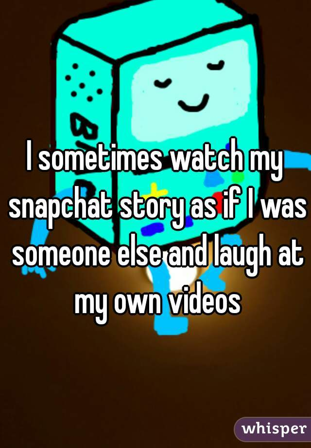 I sometimes watch my snapchat story as if I was someone else and laugh at my own videos
