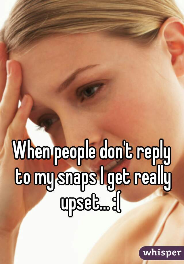 When people don't reply  to my snaps I get really upset... :(