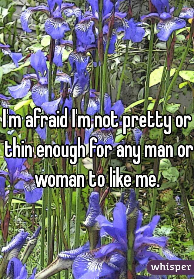 I'm afraid I'm not pretty or thin enough for any man or woman to like me.