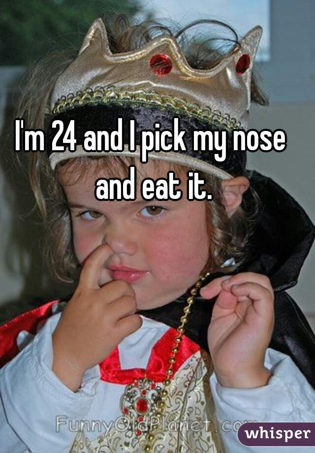 I'm 24 and I pick my nose and eat it.