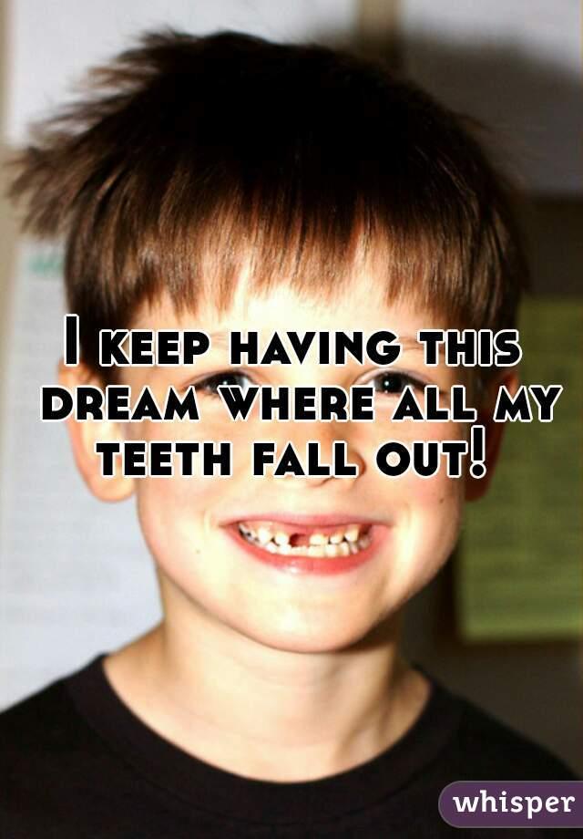 I keep having this dream where all my teeth fall out!