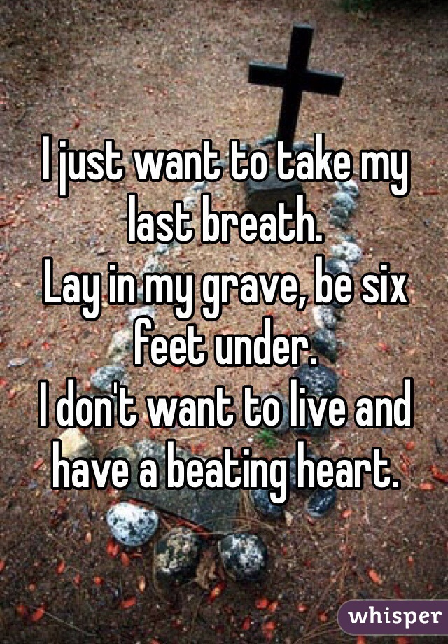 I just want to take my last breath. Lay in my grave, be six feet under. I don't want to live and have a beating heart.