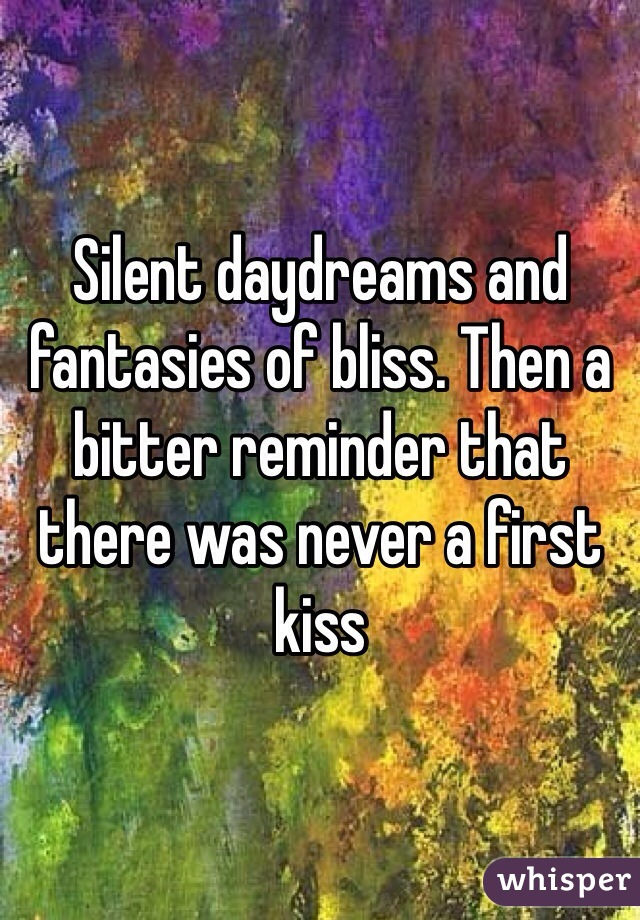 Silent daydreams and fantasies of bliss. Then a bitter reminder that there was never a first kiss