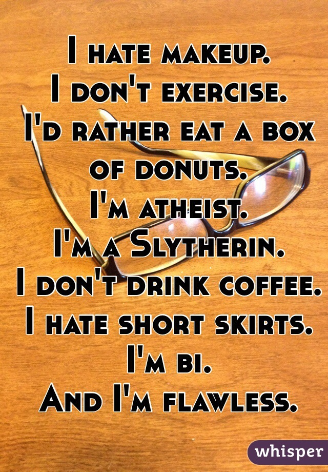 I hate makeup. I don't exercise. I'd rather eat a box of donuts. I'm atheist. I'm a Slytherin. I don't drink coffee. I hate short skirts. I'm bi. And I'm flawless.
