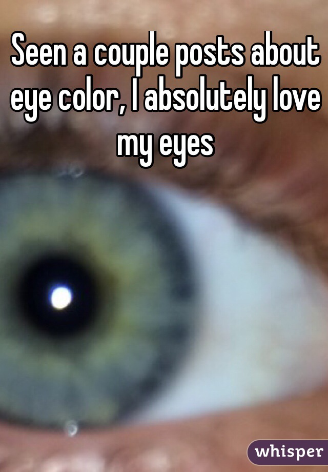 Seen a couple posts about eye color, I absolutely love my eyes