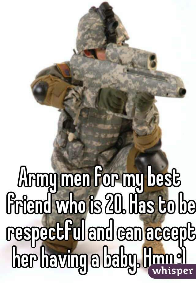 Army men for my best friend who is 20. Has to be respectful and can accept her having a baby. Hmu :)