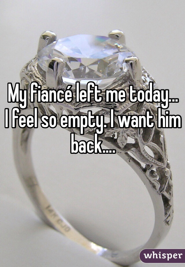 My fiancé left me today... I feel so empty. I want him back....