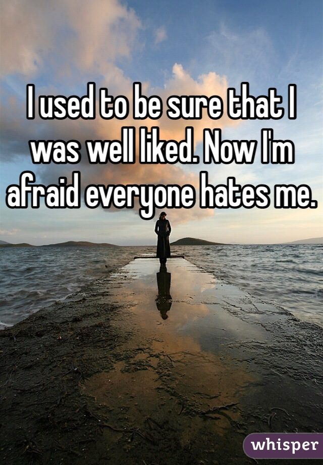 I used to be sure that I was well liked. Now I'm afraid everyone hates me.