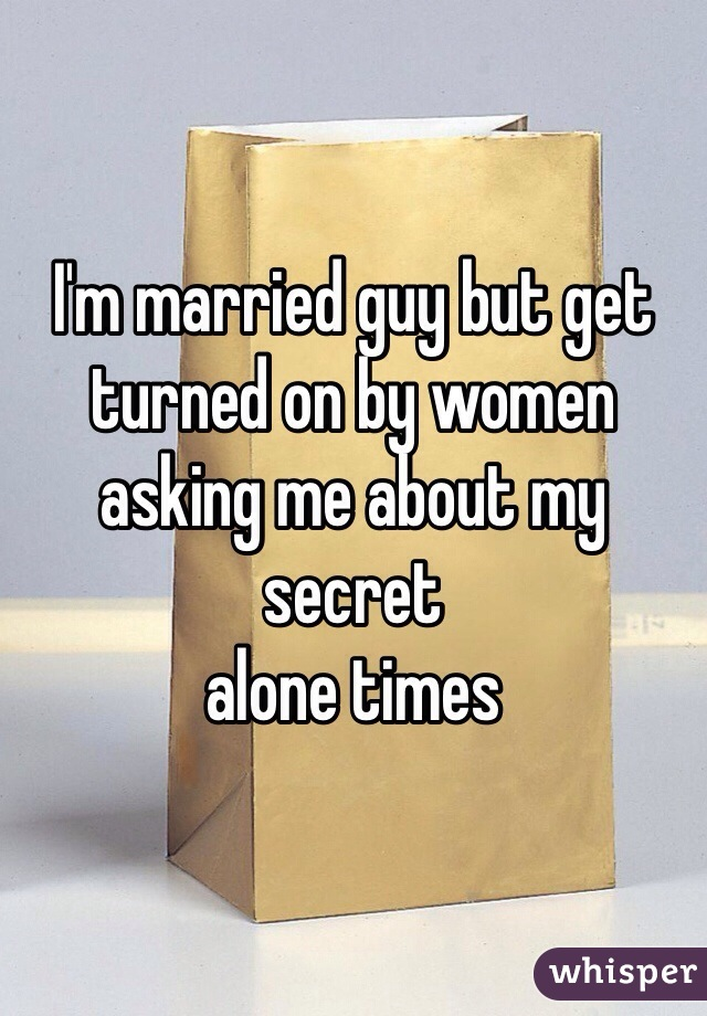 I'm married guy but get  turned on by women asking me about my secret alone times