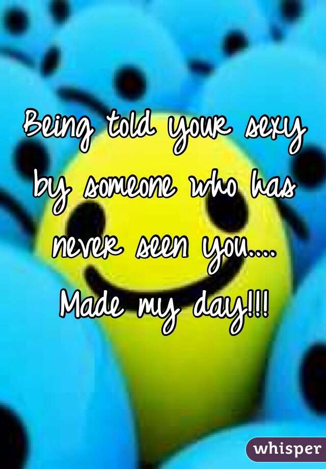 Being told your sexy by someone who has never seen you.... Made my day!!!