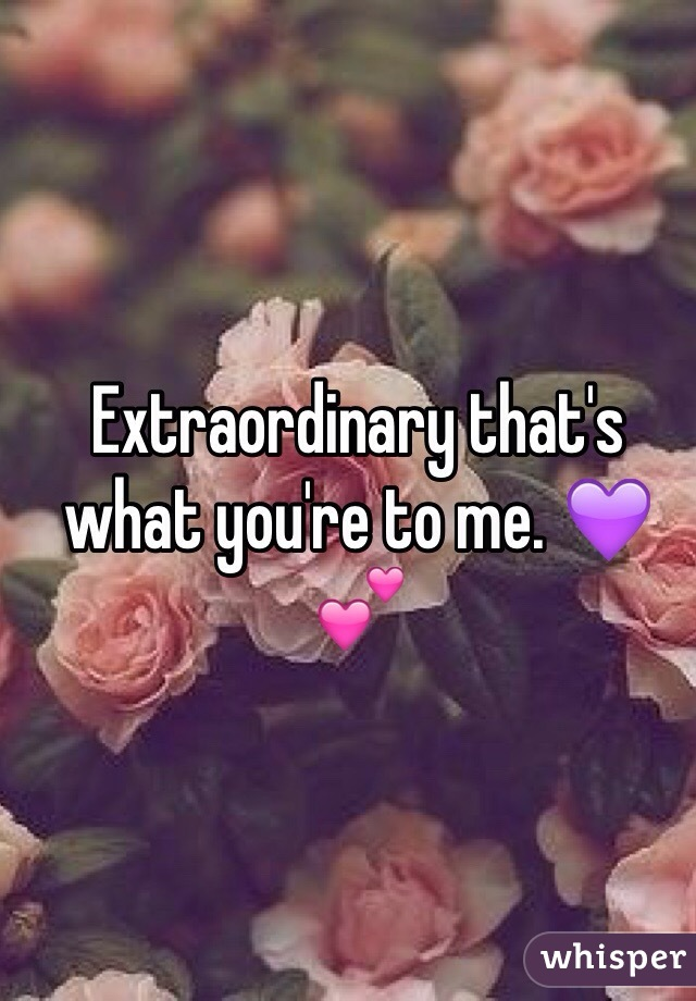 Extraordinary that's what you're to me. 💜💕