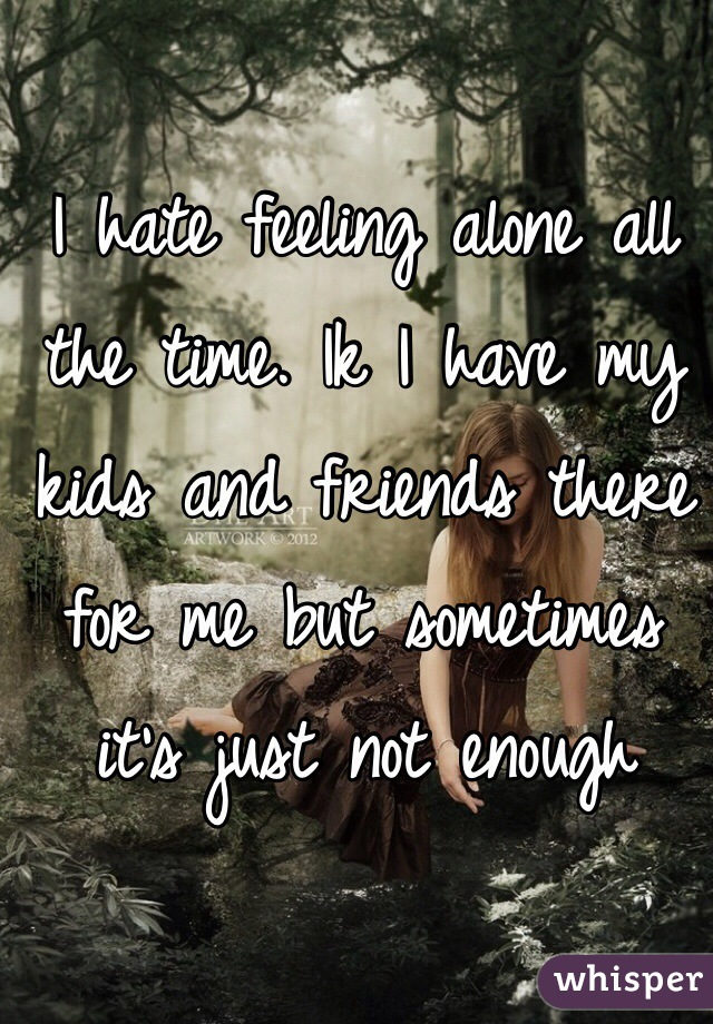 I hate feeling alone all the time. Ik I have my kids and friends there for me but sometimes it's just not enough