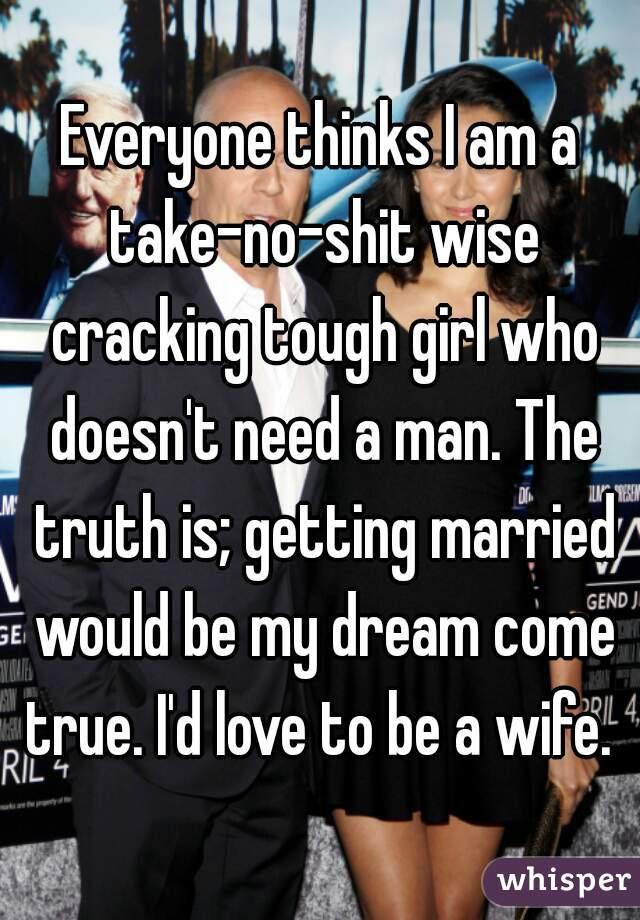 Everyone thinks I am a take-no-shit wise cracking tough girl who doesn't need a man. The truth is; getting married would be my dream come true. I'd love to be a wife.