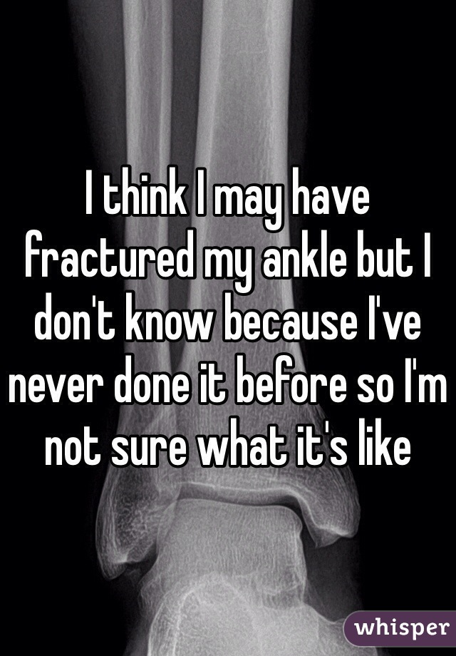 I think I may have fractured my ankle but I don't know because I've never done it before so I'm not sure what it's like