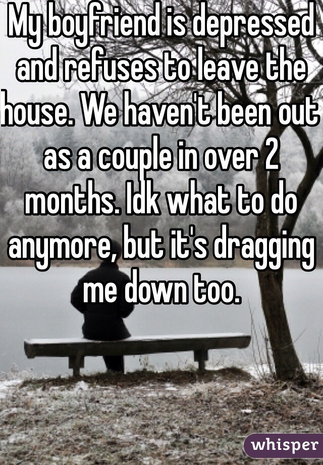 My boyfriend is depressed and refuses to leave the house. We haven't been out as a couple in over 2 months. Idk what to do anymore, but it's dragging me down too.