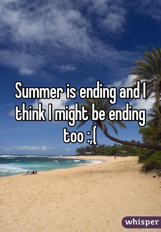 Summer is ending and I think I might be ending too :,(