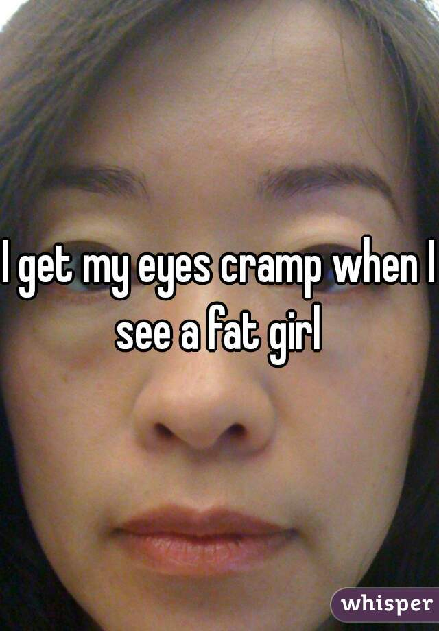 I get my eyes cramp when I see a fat girl