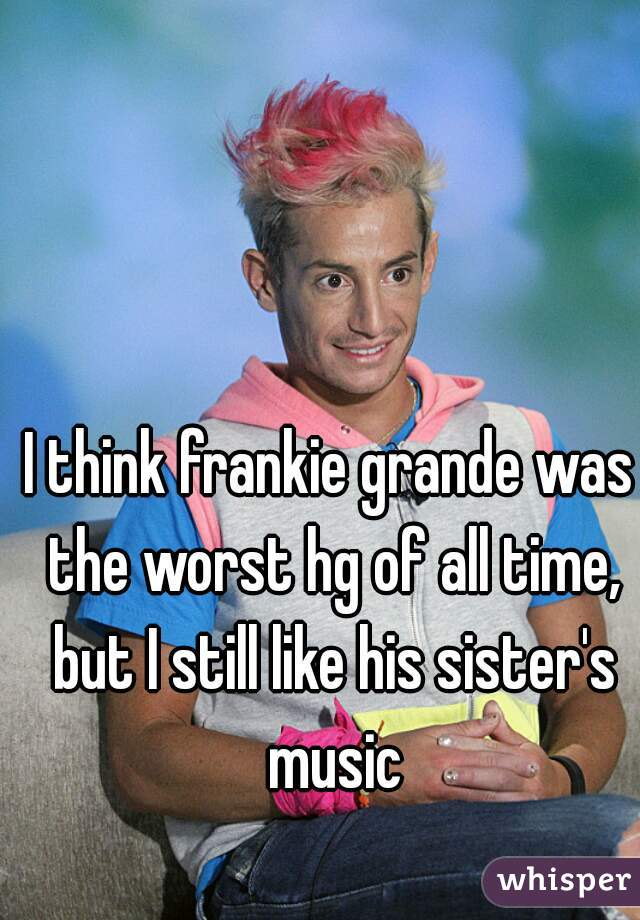 I think frankie grande was the worst hg of all time, but I still like his sister's music