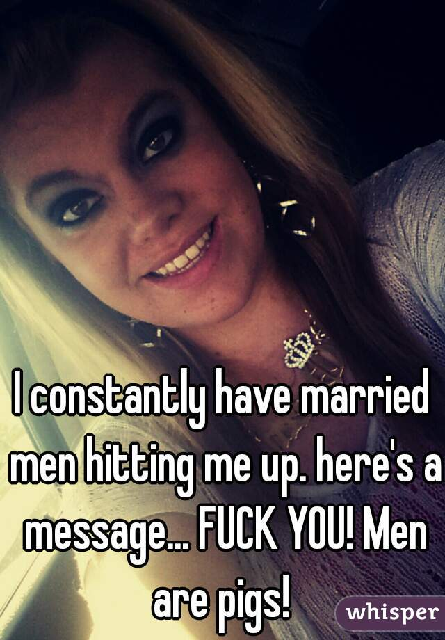 I constantly have married men hitting me up. here's a message... FUCK YOU! Men are pigs!