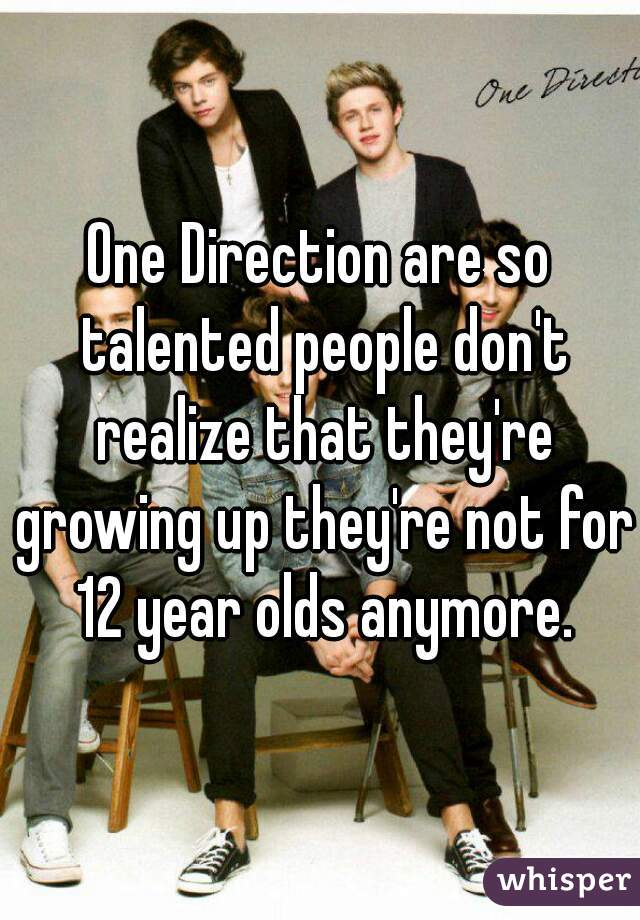 One Direction are so talented people don't realize that they're growing up they're not for 12 year olds anymore.