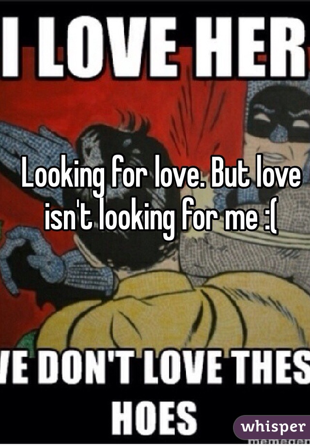 Looking for love. But love isn't looking for me :(