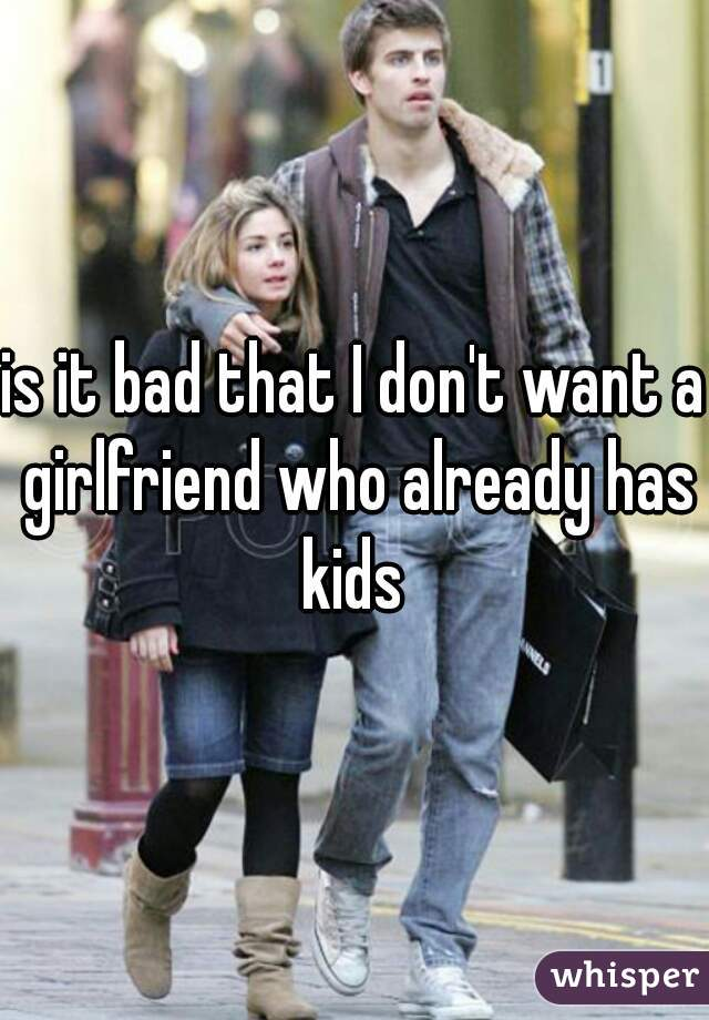 is it bad that I don't want a girlfriend who already has kids