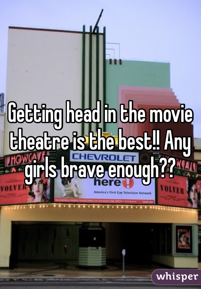 Getting head in the movie theatre is the best!! Any girls brave enough??